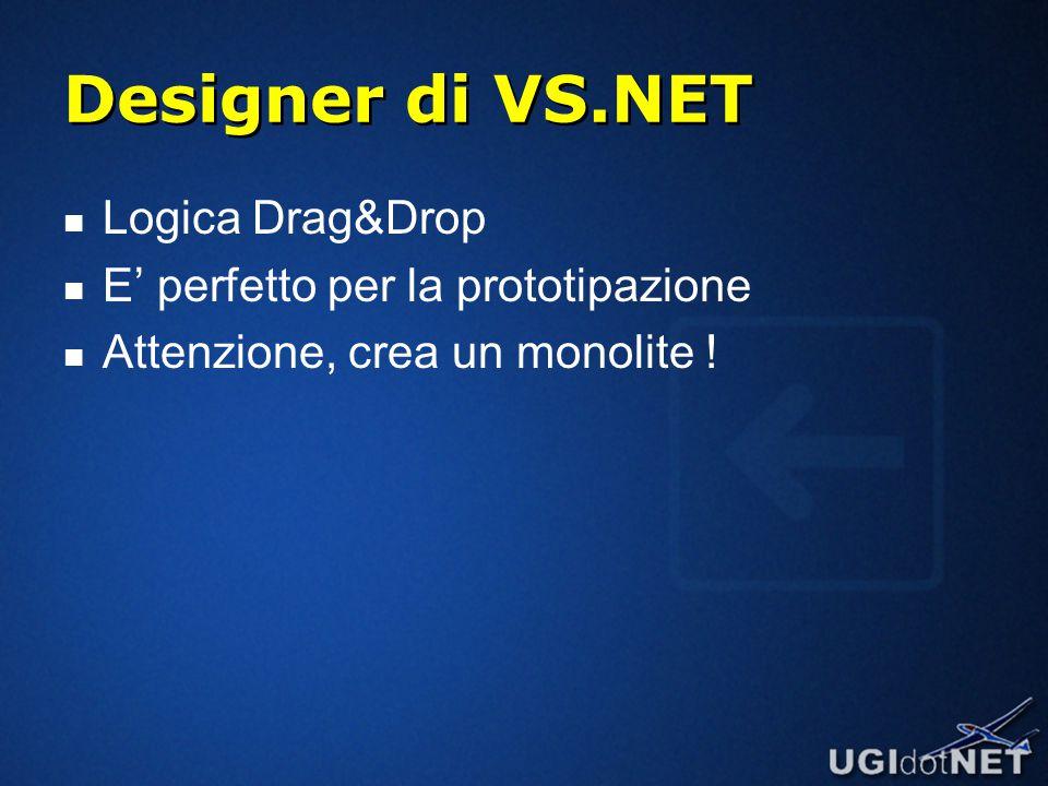 Designer di VS.NET Logica Drag&Drop E' perfetto per la prototipazione Attenzione, crea un monolite !