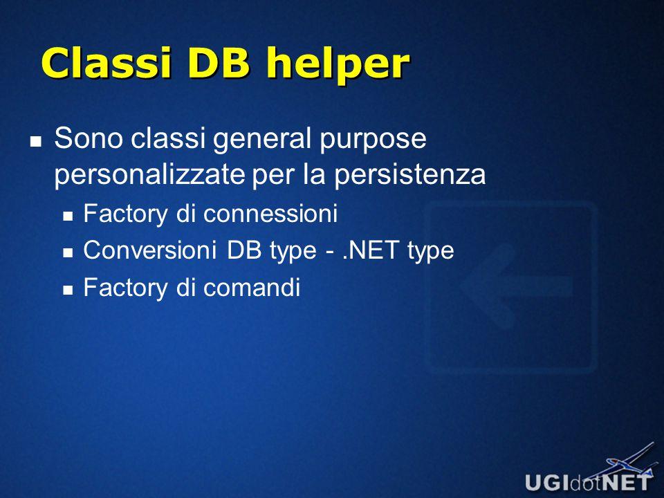 Classi DB helper Sono classi general purpose personalizzate per la persistenza Factory di connessioni Conversioni DB type -.NET type Factory di comandi