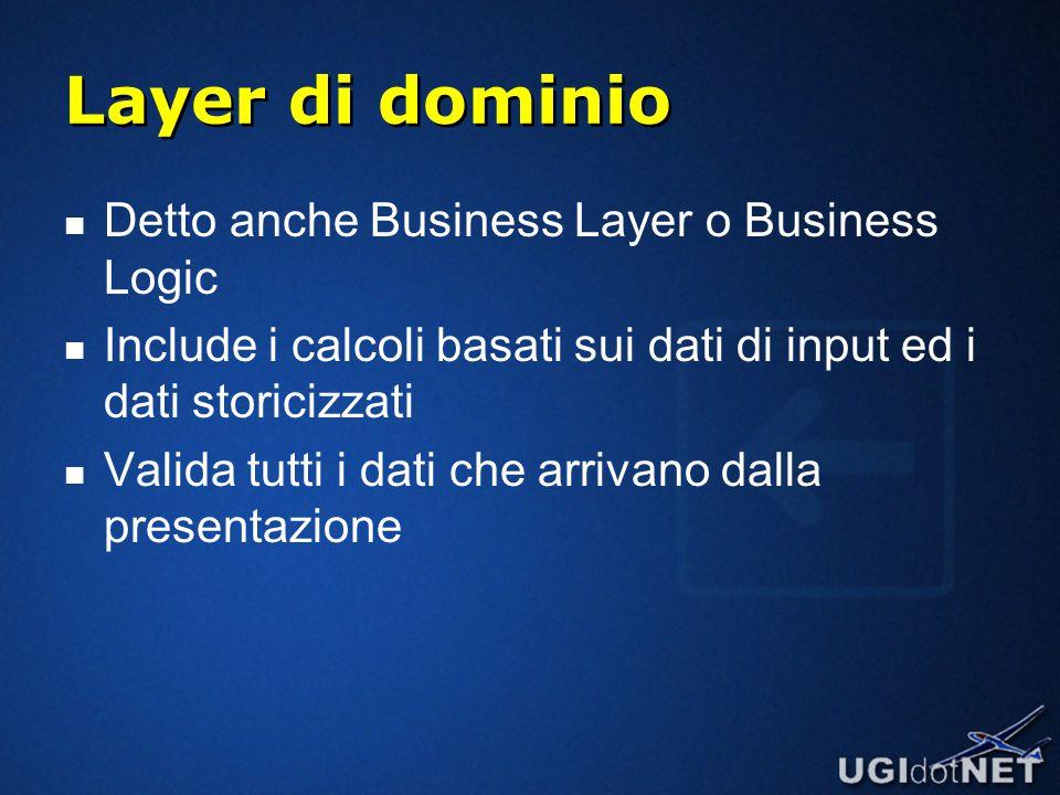 Layer di dominio Detto anche Business Layer o Business Logic Include i calcoli basati sui dati di input ed i dati storicizzati Valida tutti i dati che arrivano dalla presentazione