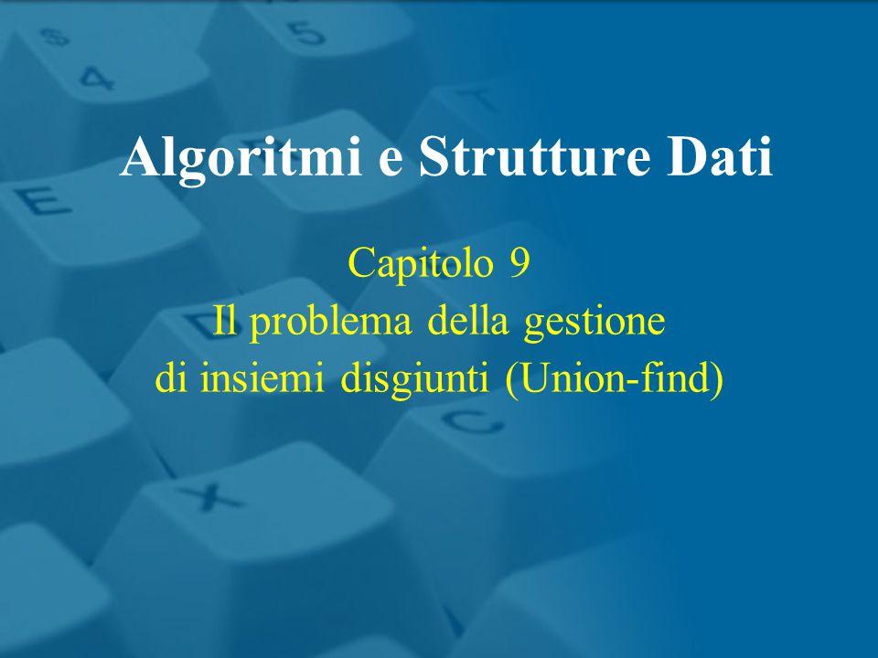 Capitolo 9 Il problema della gestione di insiemi disgiunti (Union-find) Algoritmi e Strutture Dati