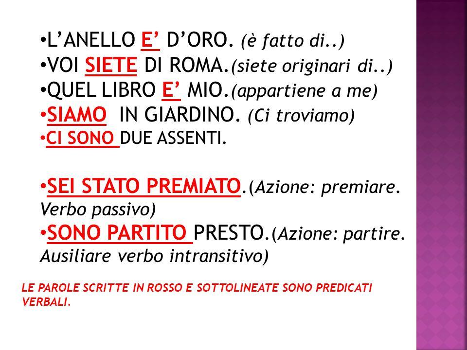 L'ANELLO E' D'ORO. (è fatto di..) VOI SIETE DI ROMA. (siete originari di..) QUEL LIBRO E' MIO. (appartiene a me) SIAMO IN GIARDINO. (Ci troviamo) CI S