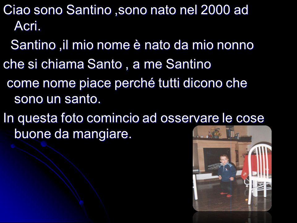 Ciao sono Santino,sono nato nel 2000 ad Acri. Santino,il mio nome è nato da mio nonno Santino,il mio nome è nato da mio nonno che si chiama Santo, a m