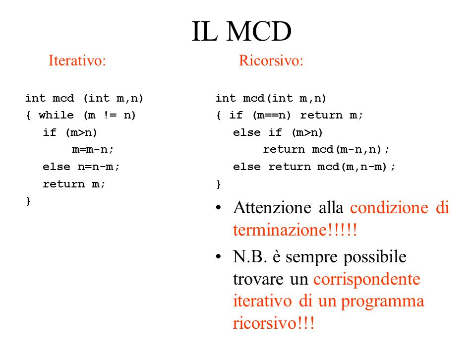 IL MCD Iterativo: int mcd (int m,n) { while (m != n) if (m>n) m=m-n; else n=n-m; return m; } Ricorsivo: int mcd(int m,n) { if (m==n) return m; else if