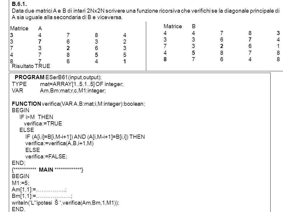 B.6.1. Data due matrici A e B di interi 2Nx2N scrivere una funzione ricorsiva che verifichi se la diagonale principale di A sia uguale alla secondaria
