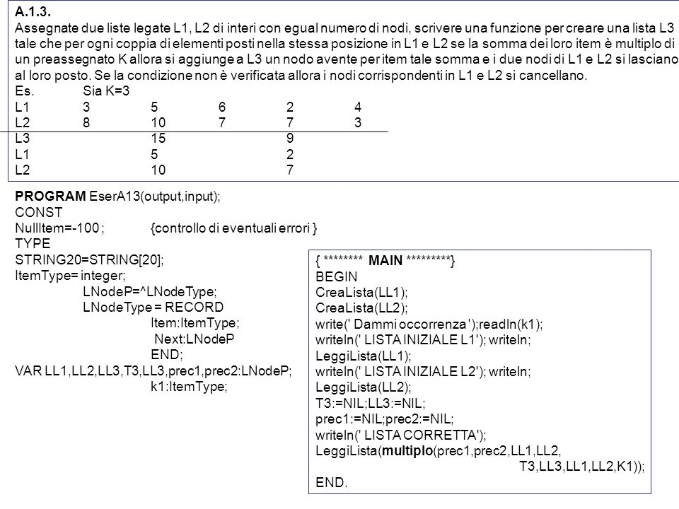 PROGRAM EserA13(output,input); CONST NullItem=-100 ;{controllo di eventuali errori } TYPE STRING20=STRING[20]; ItemType= integer; LNodeP=^LNodeType; LNodeType = RECORD Item:ItemType; Next:LNodeP END; VAR LL1,LL2,LL3,T3,LL3,prec1,prec2:LNodeP; k1:ItemType; { ******** MAIN *********} BEGIN CreaLista(LL1); CreaLista(LL2); write( Dammi occorrenza );readln(k1); writeln( LISTA INIZIALE L1 ); writeln; LeggiLista(LL1); writeln( LISTA INIZIALE L2 ); writeln; LeggiLista(LL2); T3:=NIL;LL3:=NIL; prec1:=NIL;prec2:=NIL; writeln( LISTA CORRETTA ); LeggiLista(multiplo(prec1,prec2,LL1,LL2, T3,LL3,LL1,LL2,K1)); END.