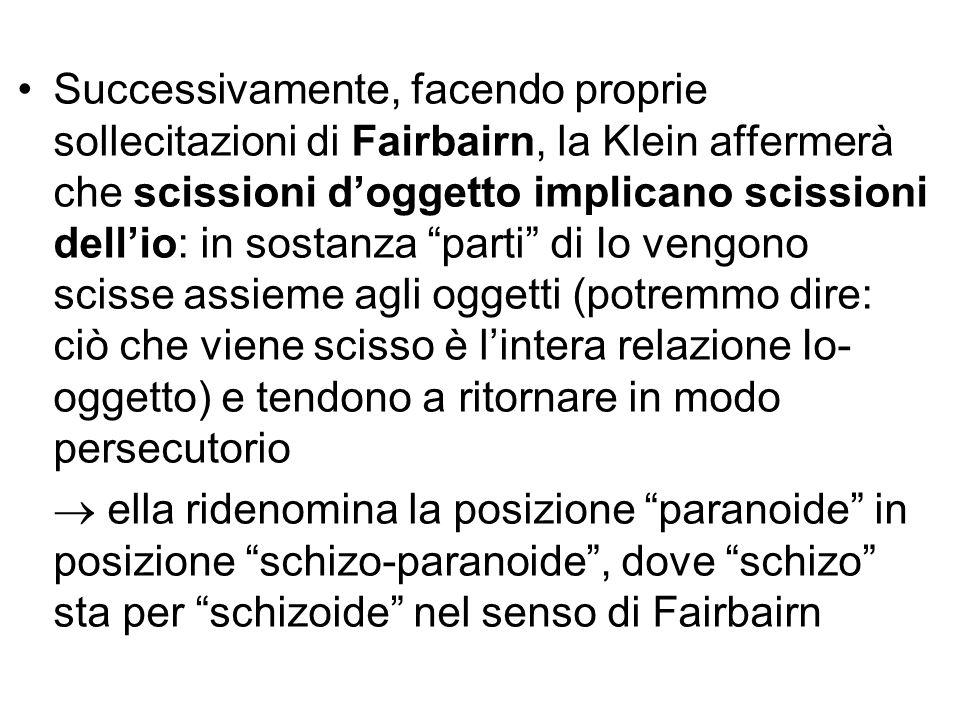 """Successivamente, facendo proprie sollecitazioni di Fairbairn, la Klein affermerà che scissioni d'oggetto implicano scissioni dell'io: in sostanza """"par"""