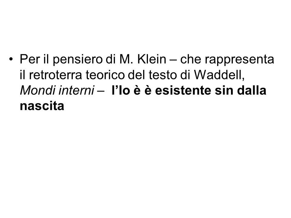 Per il pensiero di M. Klein – che rappresenta il retroterra teorico del testo di Waddell, Mondi interni – l'Io è è esistente sin dalla nascita