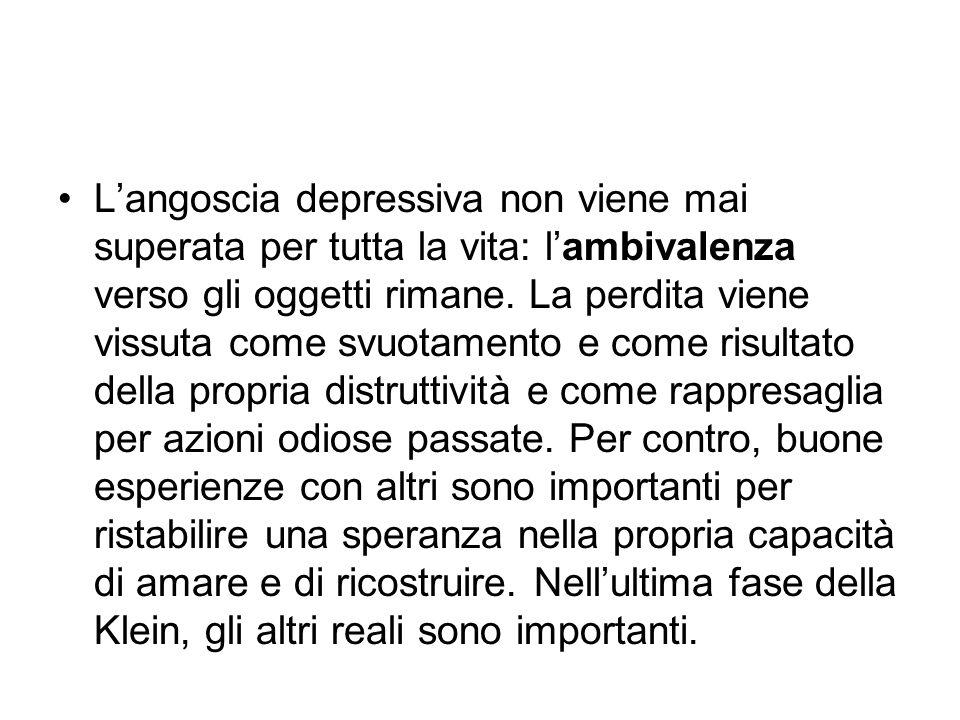 L'angoscia depressiva non viene mai superata per tutta la vita: l'ambivalenza verso gli oggetti rimane. La perdita viene vissuta come svuotamento e co