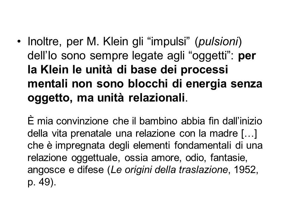 """Inoltre, per M. Klein gli """"impulsi"""" (pulsioni) dell'Io sono sempre legate agli """"oggetti"""": per la Klein le unità di base dei processi mentali non sono"""