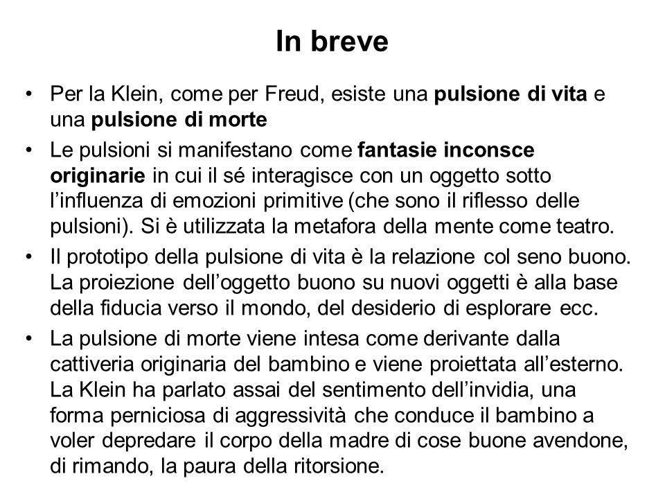 In breve Per la Klein, come per Freud, esiste una pulsione di vita e una pulsione di morte Le pulsioni si manifestano come fantasie inconsce originari