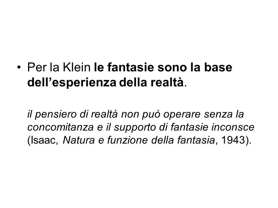 Per la Klein le fantasie sono la base dell'esperienza della realtà. il pensiero di realtà non può operare senza la concomitanza e il supporto di fanta