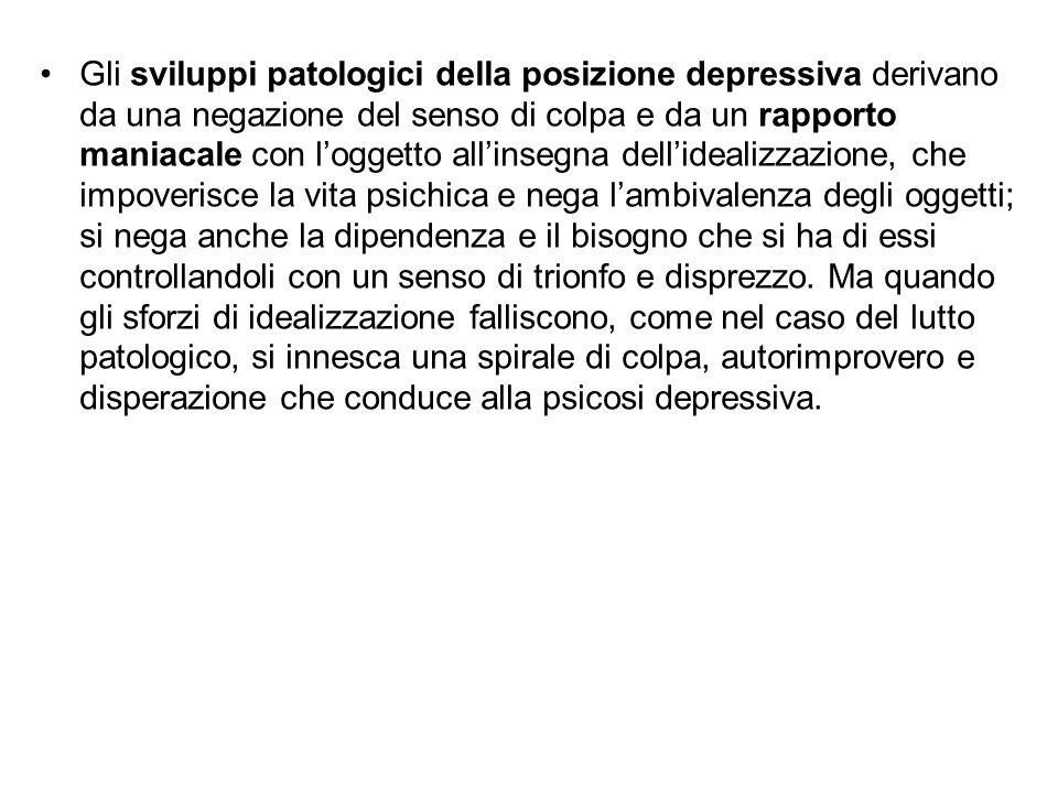 Gli sviluppi patologici della posizione depressiva derivano da una negazione del senso di colpa e da un rapporto maniacale con l'oggetto all'insegna d