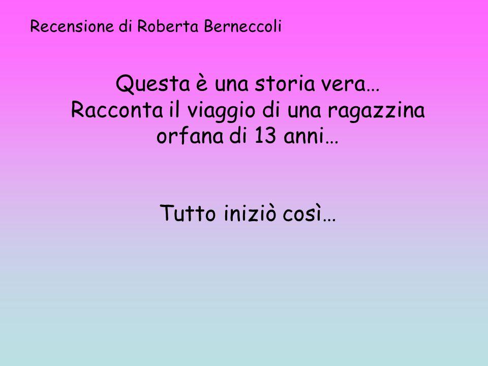 Recensione di Roberta Berneccoli Questa è una storia vera… Racconta il viaggio di una ragazzina orfana di 13 anni… Tutto iniziò così…