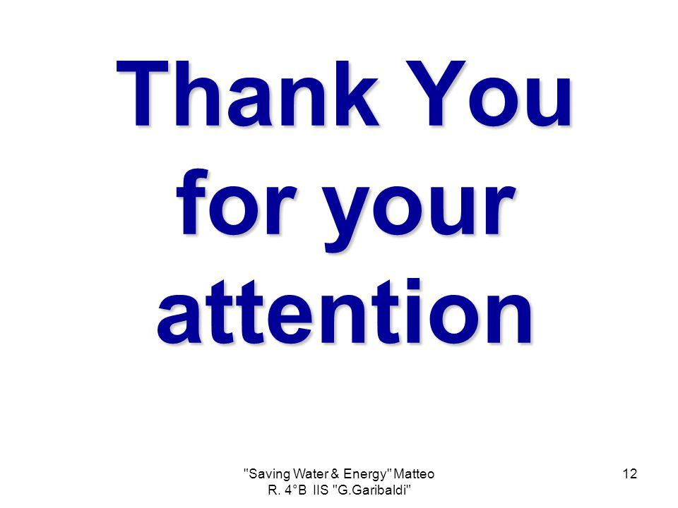 Saving Water & Energy Matteo R. 4°B IIS G.Garibaldi 12 Thank You for your attention