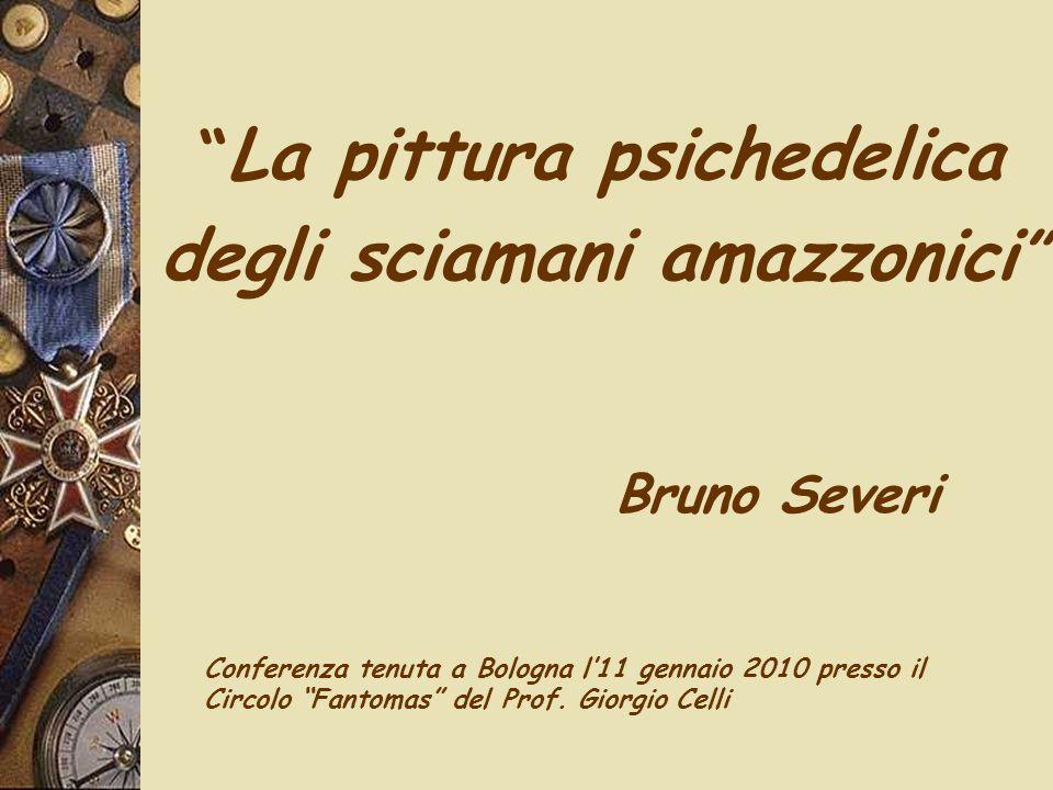 """"""" La pittura psichedelica degli sciamani amazzonici """" Bruno Severi Conferenza tenuta a Bologna l'11 gennaio 2010 presso il Circolo """"Fantomas"""" del Prof"""
