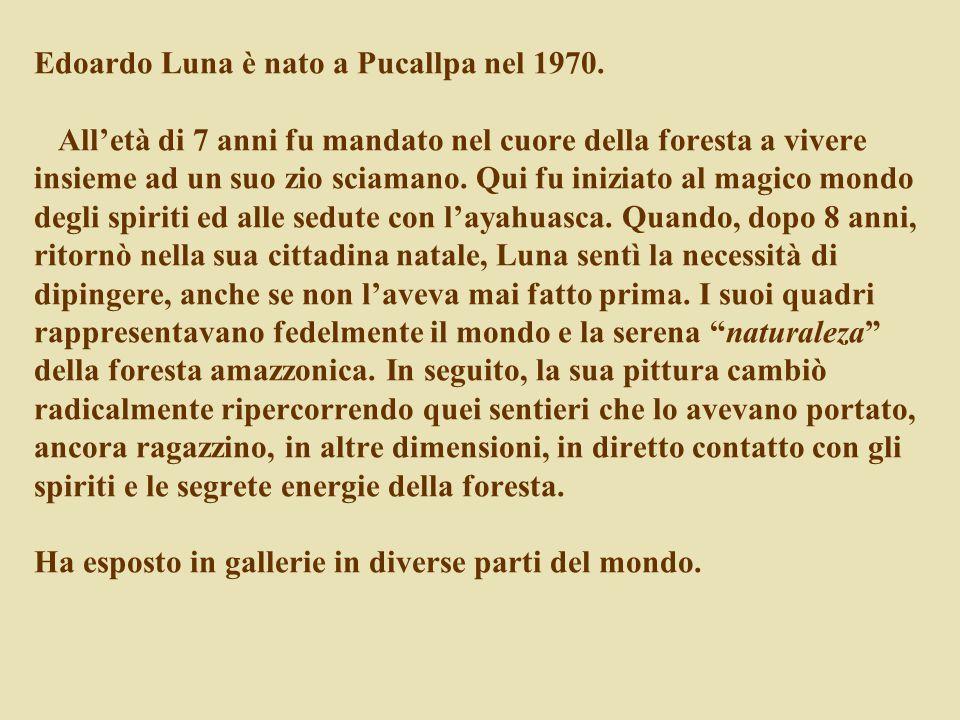 Edoardo Luna è nato a Pucallpa nel 1970. All'età di 7 anni fu mandato nel cuore della foresta a vivere insieme ad un suo zio sciamano. Qui fu iniziato