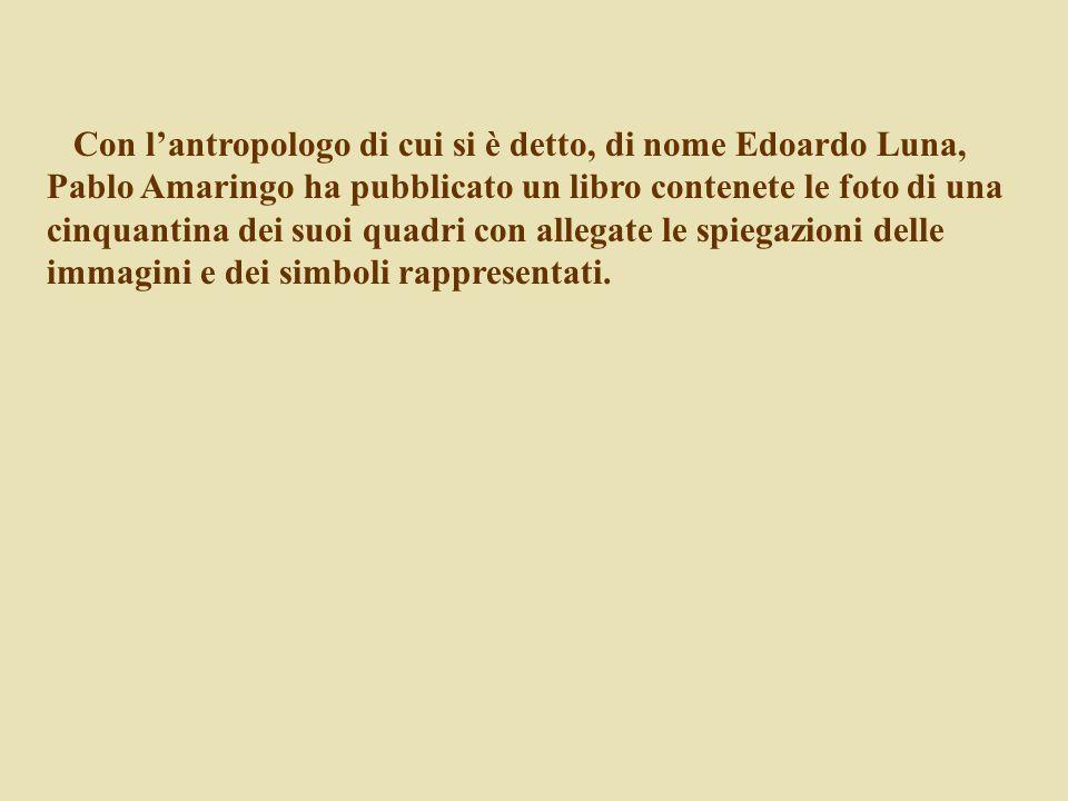 Con l'antropologo di cui si è detto, di nome Edoardo Luna, Pablo Amaringo ha pubblicato un libro contenete le foto di una cinquantina dei suoi quadri