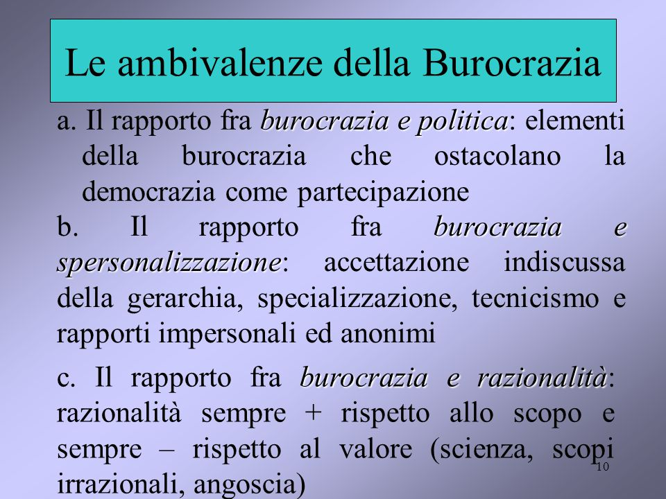 10 Le ambivalenze della Burocrazia burocrazia e politica a. Il rapporto fra burocrazia e politica: elementi della burocrazia che ostacolano la democra
