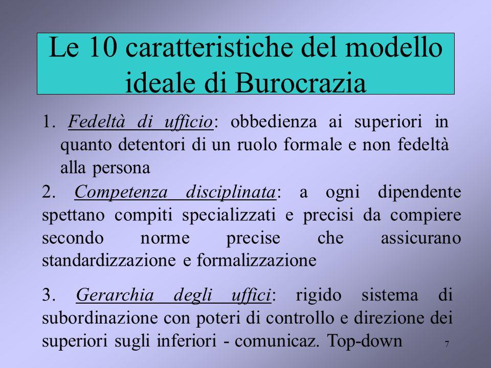 7 Le 10 caratteristiche del modello ideale di Burocrazia 1. Fedeltà di ufficio: obbedienza ai superiori in quanto detentori di un ruolo formale e non