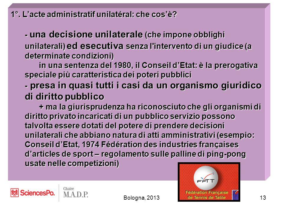 Bologna, 201313 1°. L'acte administratif unilatéral: che cos'è? - una decisione unilaterale (che impone obblighi unilaterali) ed esecutiva senza l'int