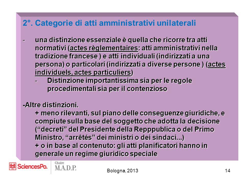 Bologna, 201314 2°. Categorie di atti amministrativi unilaterali -una distinzione essenziale è quella che ricorre tra atti normativi (actes règlementa