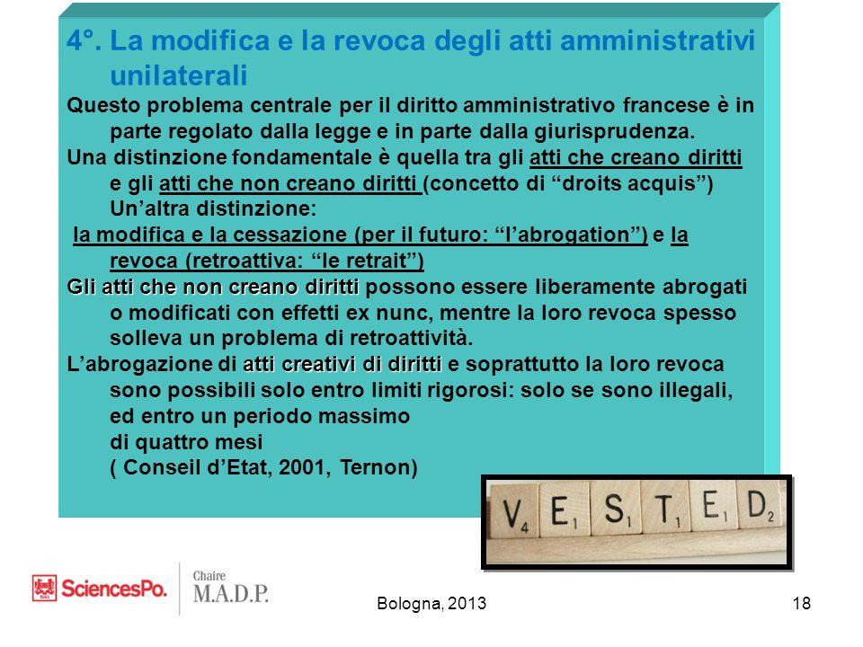 Bologna, 201318 4°. La modifica e la revoca degli atti amministrativi unilaterali Questo problema centrale per il diritto amministrativo francese è in