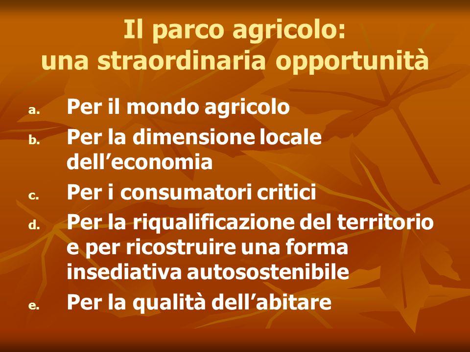 Il parco agricolo: una straordinaria opportunità a. a. Per il mondo agricolo b. b. Per la dimensione locale dell'economia c. c. Per i consumatori crit