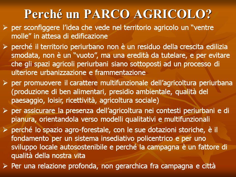 """Perché un PARCO AGRICOLO?  per sconfiggere l'idea che vede nel territorio agricolo un """"ventre molle"""" in attesa di edificazione  perché il territorio"""