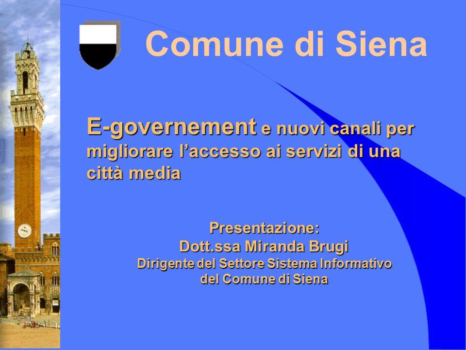 Comune di Siena Presentazione: Dott.ssa Miranda Brugi Dirigente del Settore Sistema Informativo del Comune di Siena E-governement e nuovi canali per migliorare l'accesso ai servizi di una città media