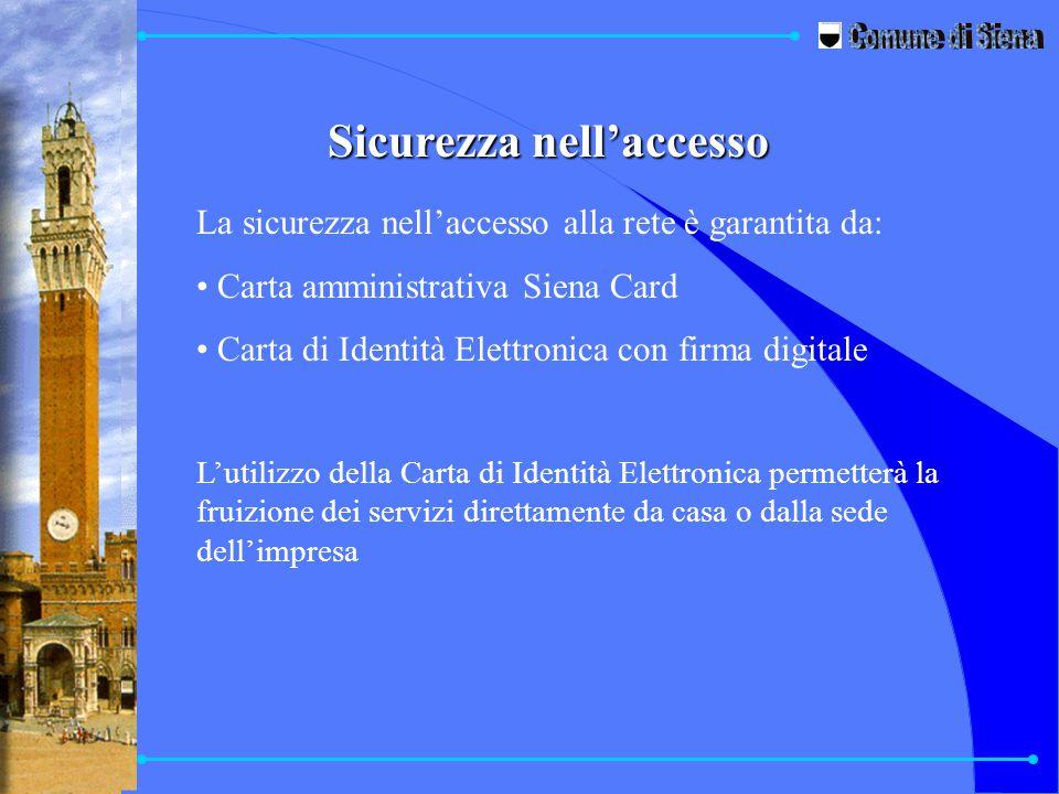Sicurezza nell'accesso La sicurezza nell'accesso alla rete è garantita da: Carta amministrativa Siena Card Carta di Identità Elettronica con firma digitale L'utilizzo della Carta di Identità Elettronica permetterà la fruizione dei servizi direttamente da casa o dalla sede dell'impresa