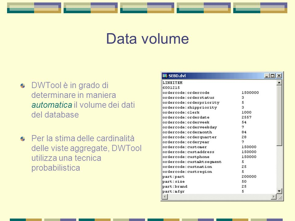 Progettazione logica - 1 DWTool, sulla base del workload, del data volume e di vincoli di varia natura, è in grado di selezionare in modo automatico l'insieme ottimale di viste da materializzare L'algoritmo utilizzato si basa sul precalcolo di un insieme di viste candidate da cui vengono selezionate le viste ottimali attraverso un algoritmo euristico