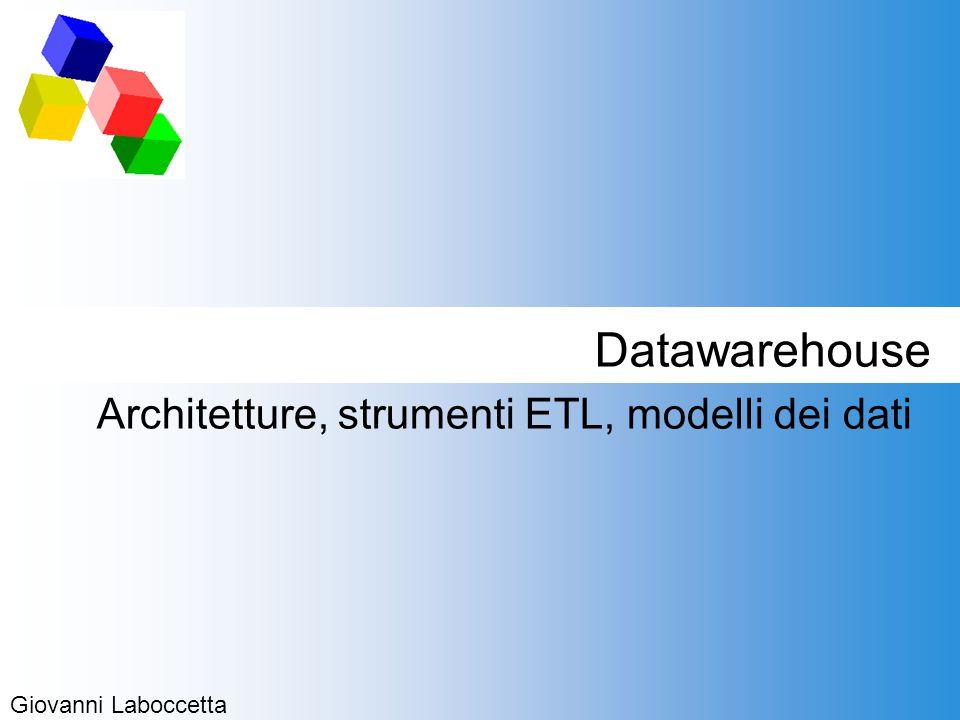 Datawarehouse Architetture, strumenti ETL, modelli dei dati Giovanni Laboccetta