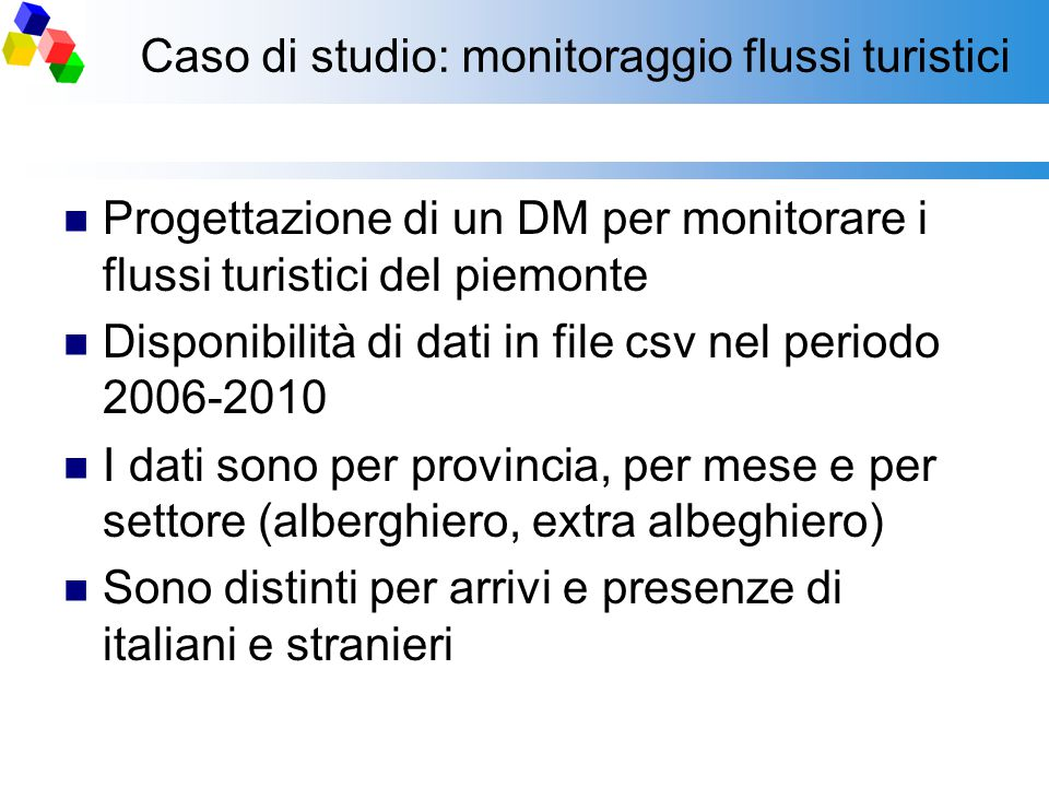 Caso di studio: monitoraggio flussi turistici Progettazione di un DM per monitorare i flussi turistici del piemonte Disponibilità di dati in file csv