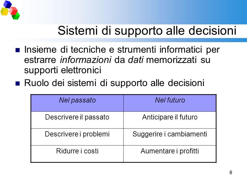 6 Sistemi di supporto alle decisioni Insieme di tecniche e strumenti informatici per estrarre informazioni da dati memorizzati su supporti elettronici
