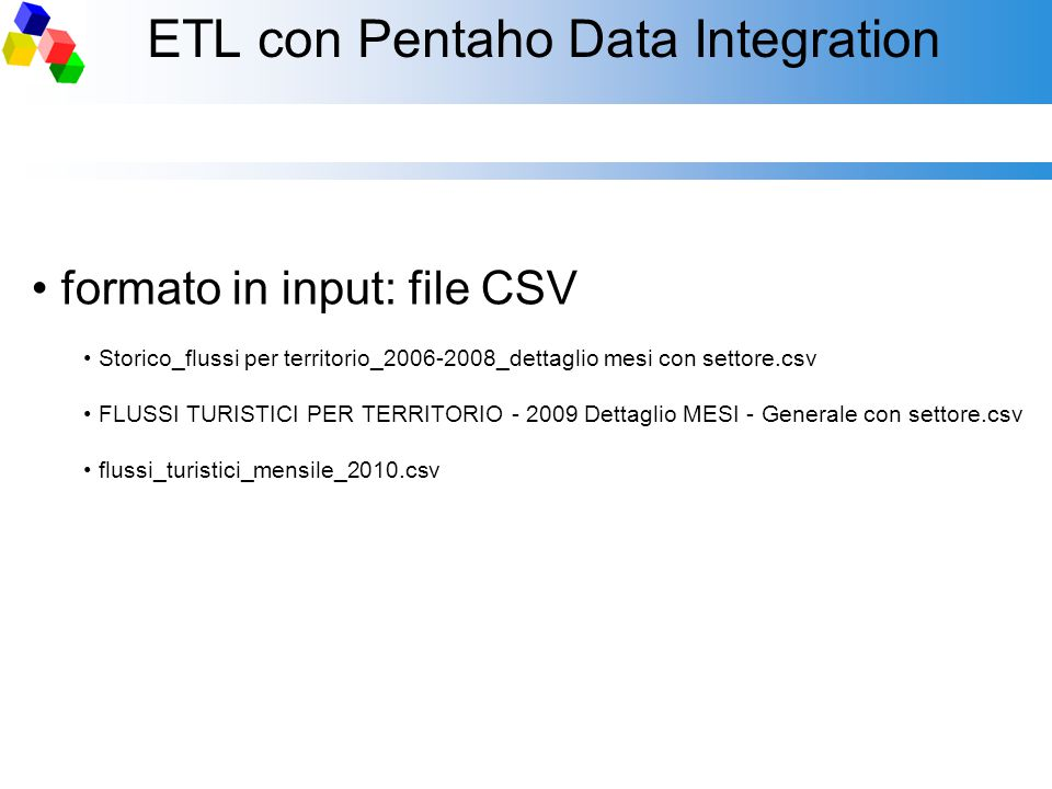 ETL con Pentaho Data Integration formato in input: file CSV Storico_flussi per territorio_2006-2008_dettaglio mesi con settore.csv FLUSSI TURISTICI PE
