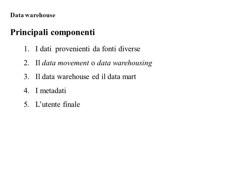 1.I dati provenienti da fonti diverse 2.Il data movement o data warehousing 3.Il data warehouse ed il data mart 4.I metadati 5.L'utente finale Principali componenti Data warehouse