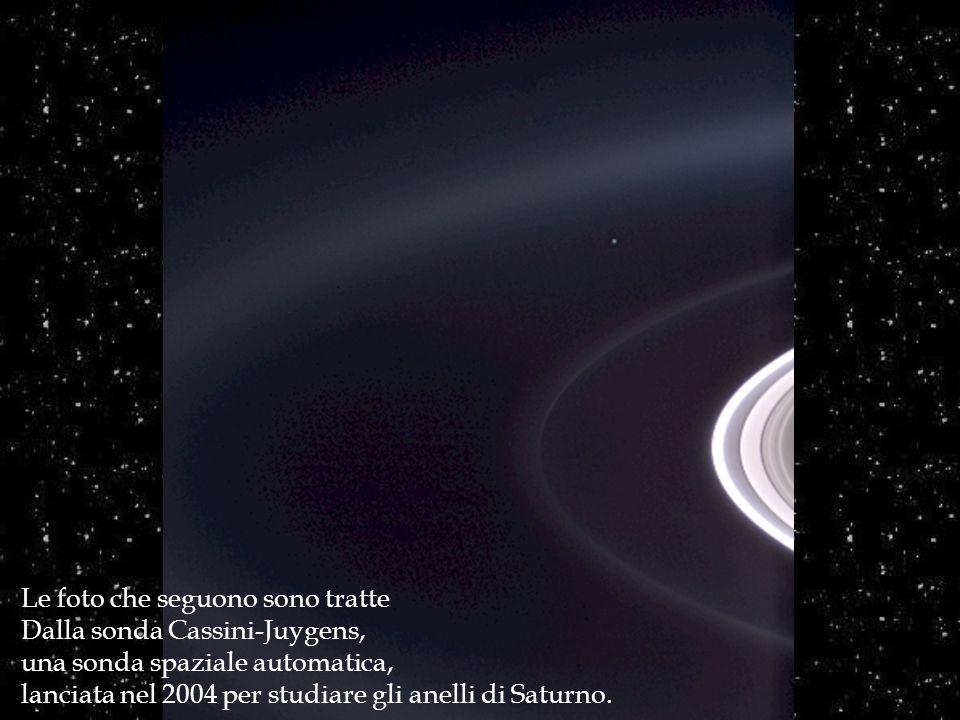 Le foto che seguono sono tratte Dalla sonda Cassini-Juygens, una sonda spaziale automatica, lanciata nel 2004 per studiare gli anelli di Saturno.