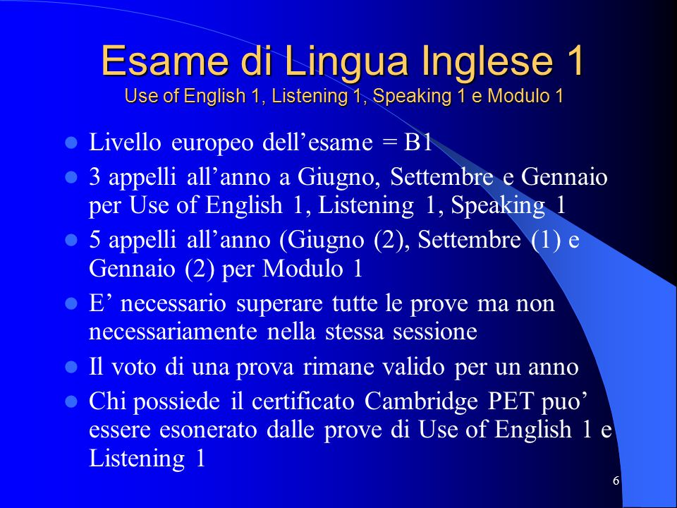 6 Esame di Lingua Inglese 1 Use of English 1, Listening 1, Speaking 1 e Modulo 1 Livello europeo dell'esame = B1 3 appelli all'anno a Giugno, Settembr