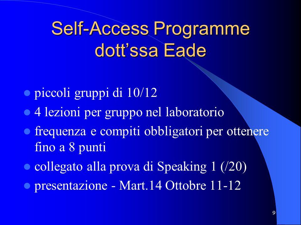 9 Self-Access Programme dott'ssa Eade piccoli gruppi di 10/12 4 lezioni per gruppo nel laboratorio frequenza e compiti obbligatori per ottenere fino a