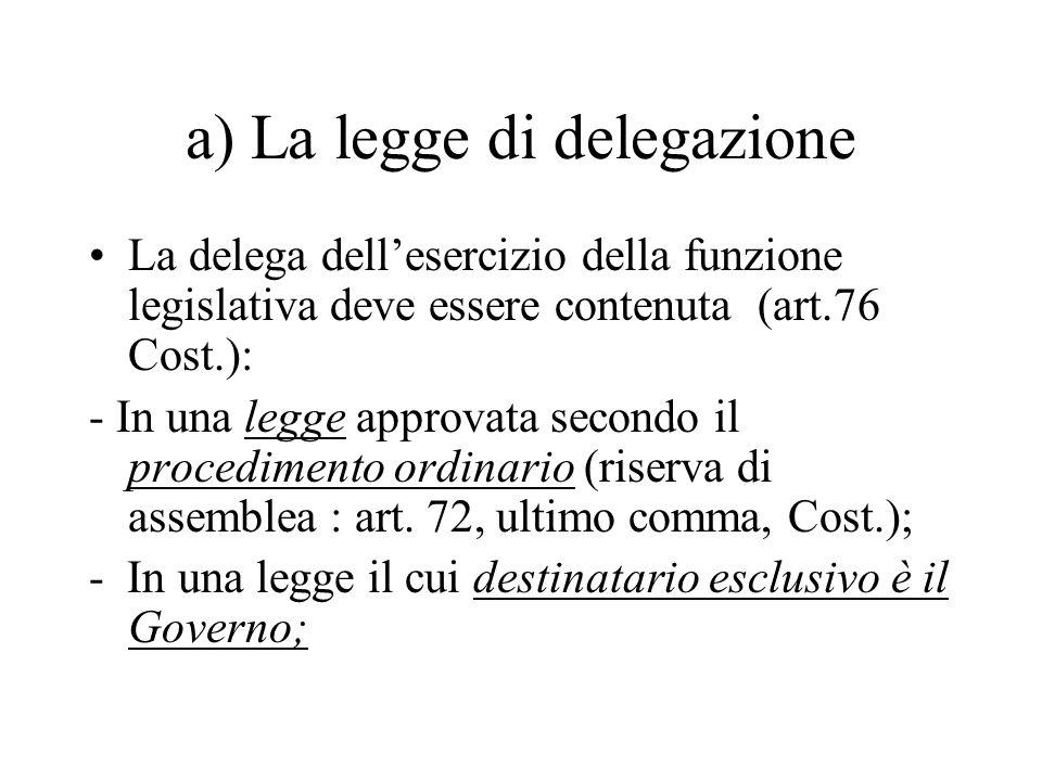 a) La legge di delegazione La delega dell'esercizio della funzione legislativa deve essere contenuta (art.76 Cost.): - In una legge approvata secondo il procedimento ordinario (riserva di assemblea : art.