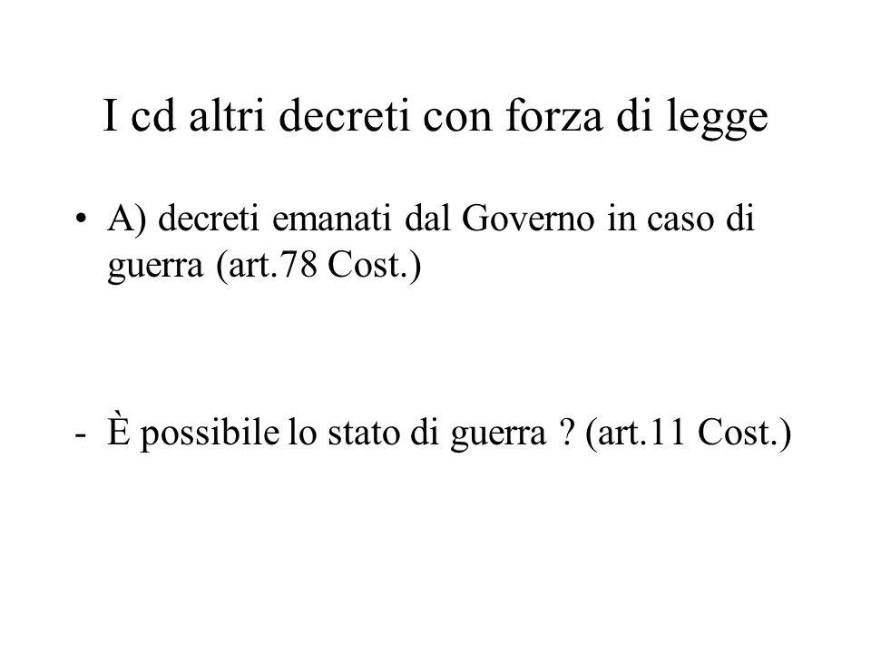 I cd altri decreti con forza di legge A) decreti emanati dal Governo in caso di guerra (art.78 Cost.) -È possibile lo stato di guerra .
