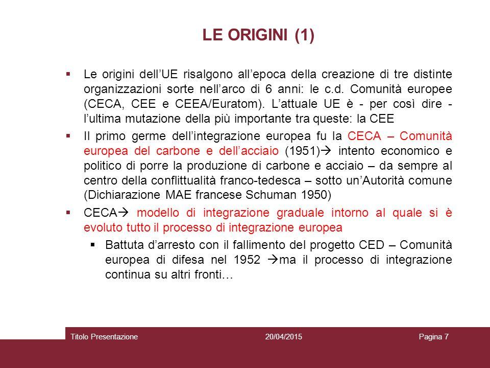 20/04/2015Titolo PresentazionePagina 8 LE ORIGINI (2)  … si fanno strada due progetti che perseguivano gli obiettivi economici più impellenti: l'Europa del commercio e lo sfruttamento civile dell'energia nucleare  I due trattati istitutivi della Comunità economica europea (CEE) e della Comunità economica dell'energia atomica (CEEA/Euratom) furono firmati a Roma il 25 marzo 1957 (perciò chiamati 'Trattati di Roma') ed entrarono in vigore nel gennaio 1958  Insieme alla CECA rappresentavano le tre Comunità europee  Inizialmente avevano in comune solo la Corte di giustizia e l'Assemblea parlamentare (oggi Parlamento europeo) mentre ciascuna aveva una propria Commissione (Alta Autorità per la CECA) ed un proprio Consiglio dei Ministri  Nel 1965 Trattato sulla fusione degli esecutivi  un Consiglio ed una Commissione unici delle Comunità europee  Nel 1976 Atto (con Decisione del Consiglio) relativo all'elezione del Parlamento a suffragio universale diretto, già previsto nel Trattato istitutivo CEE)