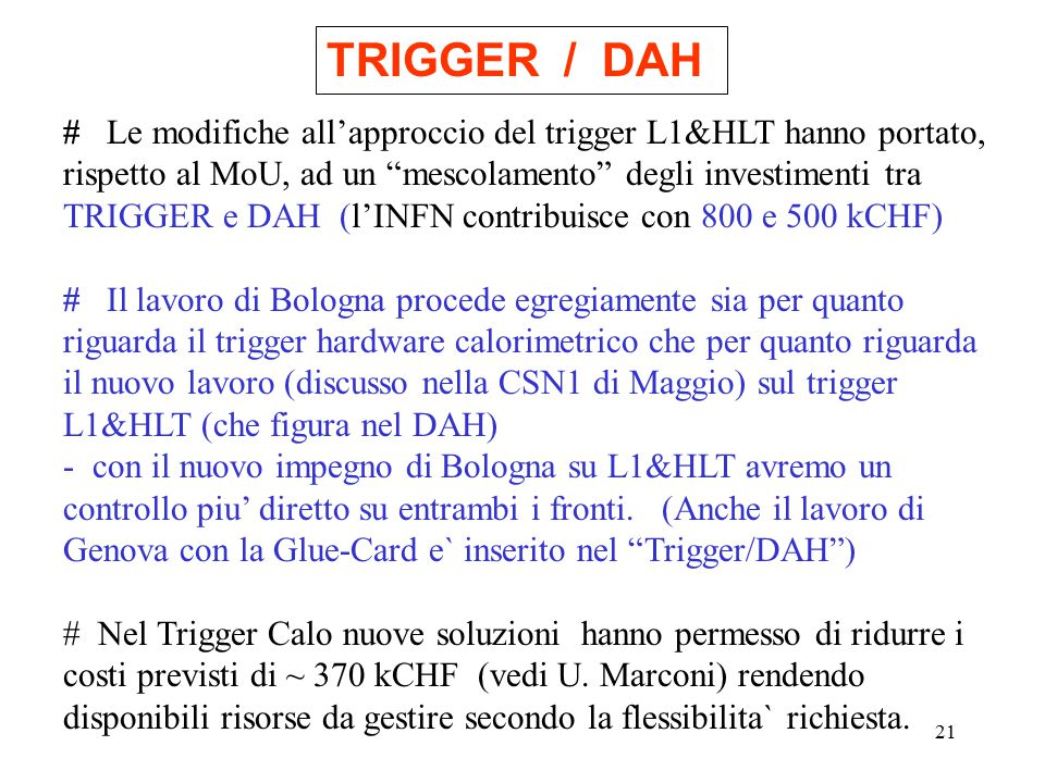 21 TRIGGER / DAH # Le modifiche all'approccio del trigger L1&HLT hanno portato, rispetto al MoU, ad un mescolamento degli investimenti tra TRIGGER e DAH (l'INFN contribuisce con 800 e 500 kCHF) # Il lavoro di Bologna procede egregiamente sia per quanto riguarda il trigger hardware calorimetrico che per quanto riguarda il nuovo lavoro (discusso nella CSN1 di Maggio) sul trigger L1&HLT (che figura nel DAH) - con il nuovo impegno di Bologna su L1&HLT avremo un controllo piu' diretto su entrambi i fronti.