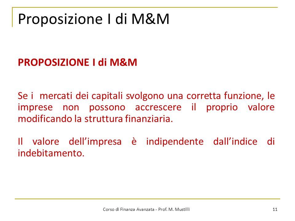 Proposizione I di M&M 11 Corso di Finanza Avanzata - Prof. M. Mustilli PROPOSIZIONE I di M&M Se i mercati dei capitali svolgono una corretta funzione,