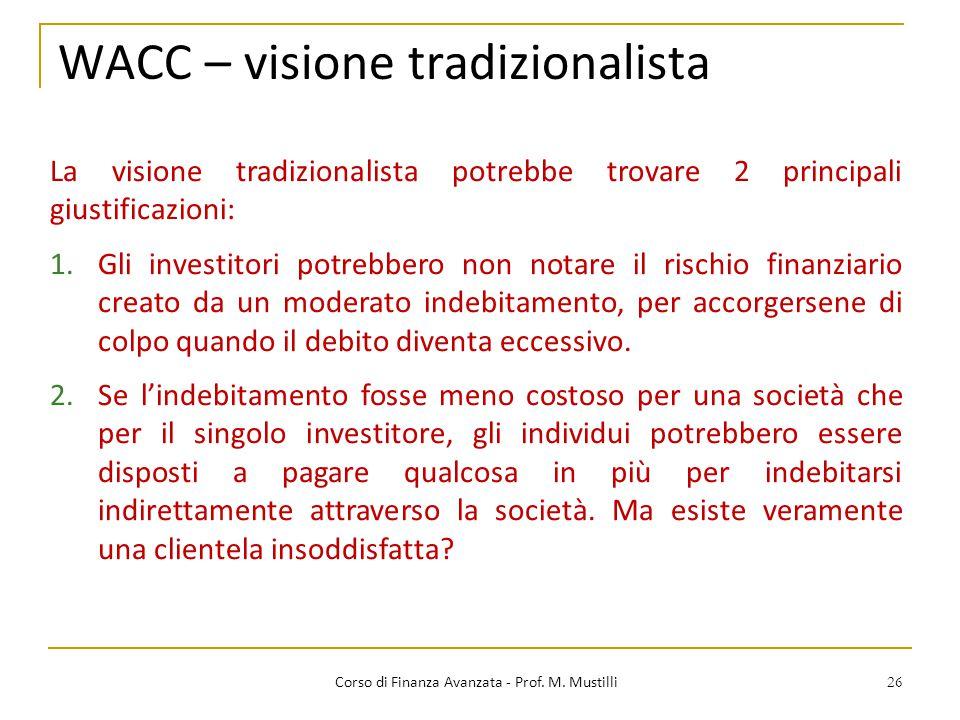 26 WACC – visione tradizionalista Corso di Finanza Avanzata - Prof. M. Mustilli La visione tradizionalista potrebbe trovare 2 principali giustificazio