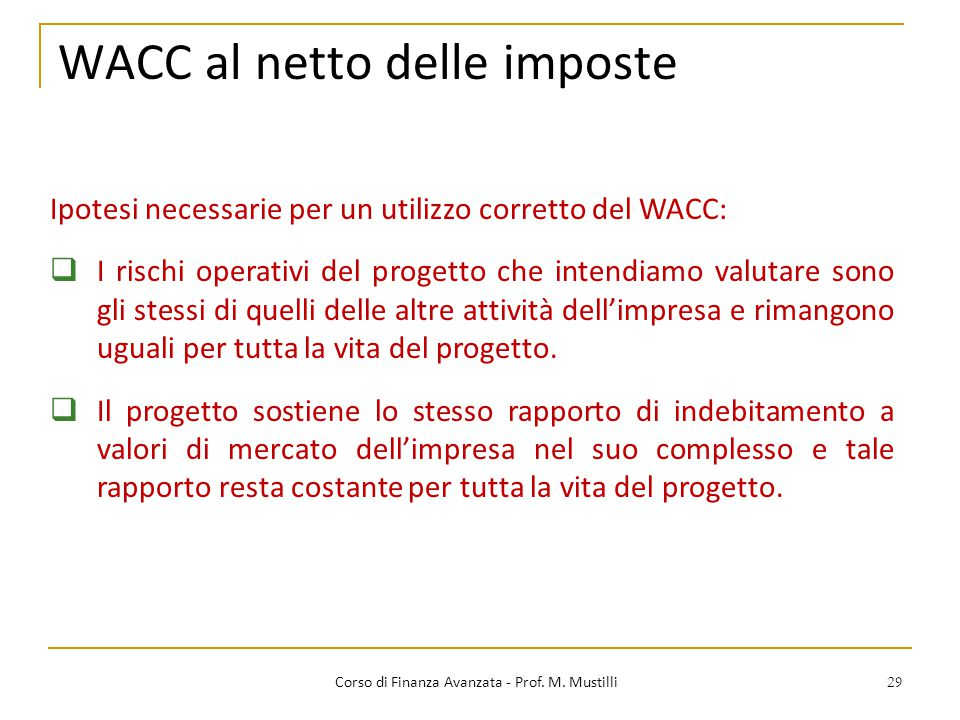 29 WACC al netto delle imposte Corso di Finanza Avanzata - Prof. M. Mustilli Ipotesi necessarie per un utilizzo corretto del WACC:  I rischi operativ