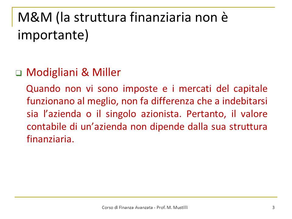 M&M (la struttura finanziaria non è importante) 3 Corso di Finanza Avanzata - Prof. M. Mustilli  Modigliani & Miller Quando non vi sono imposte e i m
