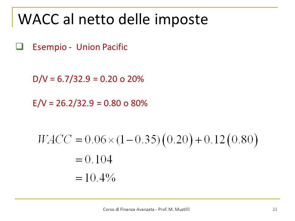 31 WACC al netto delle imposte Corso di Finanza Avanzata - Prof. M. Mustilli  Esempio - Union Pacific D/V = 6.7/32.9 = 0.20 o 20% E/V = 26.2/32.9 = 0