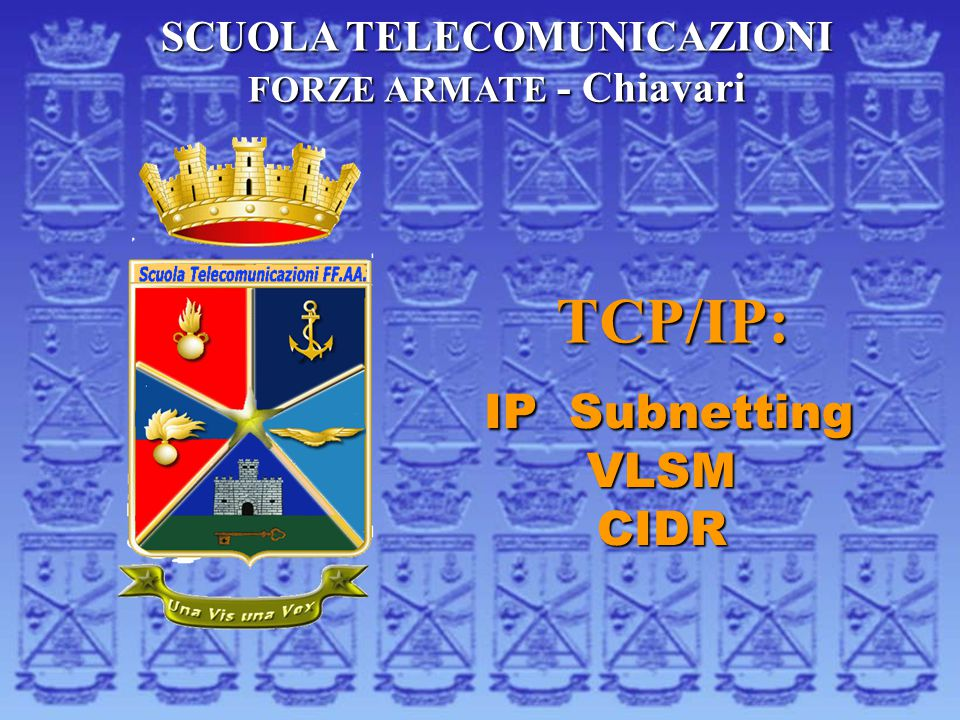 TCP/IP: IP Subnetting IP SubnettingVLSMCIDR SCUOLA TELECOMUNICAZIONI FORZE ARMATE - Chiavari
