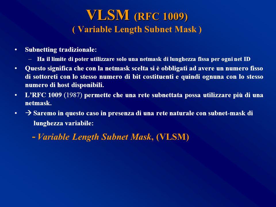 VLSM (RFC 1009) VLSM (RFC 1009) ( Variable Length Subnet Mask ) Subnetting tradizionale: –Ha il limite di poter utilizzare solo una netmask di lunghezza fissa per ogni net ID Questo significa che con la netmask scelta si è obbligati ad avere un numero fisso di sottoreti con lo stesso numero di bit costituenti e quindi ognuna con lo stesso numero di host disponibili.